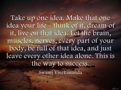 Take up one idea and make it your life....