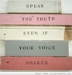 Speak the truth even if your voice shakes.
