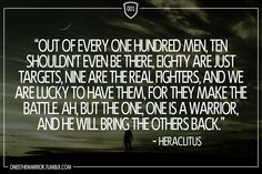 """001: """"Out of every one hundred men, ten shouldn't even be there, eighty are just targets, nine are the real fighters, and we are lucky to have them, for they make the battle. Ah, but the one, one is a warrior, and he will bring the others back."""" - Heraclitus"""