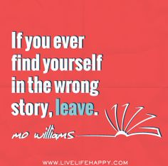 If you ever find yourself in the wrong story, leave. -Mo Willems