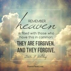 """""""Remember, heaven is filled with those who have this in common: They are forgiven. And they forgive."""" - Dieter F. Uchtdorf"""