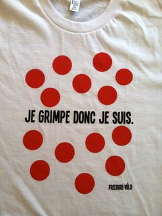 """Je Grimpe Donc Je Suis"" French for ""I Climb Therefore I Am""  Surrounded by King of the Mountain polka dots. This tee is perfect if you love to climb or know someone who does. People might think you're crazy for getting excited when you know there's climbs included in your ride, but I believe it's one of the best things about cycling."