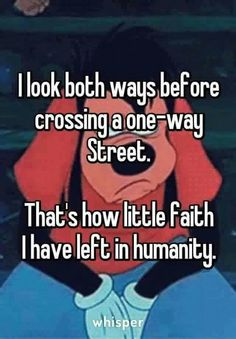 I look both ways before crossing a one way street. That's how little faith I have left in humanity.