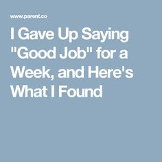 "I Gave Up Saying ""Good Job"" for a Week, and Here's What I Found"