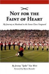 """""""Not for the Faint of Heart: My Journey to Manhood in the Santa Clara Vanguard"""" is the story of the strength of will required to be at the top of the marching activity. This strikingly honest, brutally authentic and intensely emotional story recounts the tale of Jeremy """"Spike"""" Van Wert's three seasons in the Santa Clara Vanguard Drum & Bugle Corps Tenor Line. The following excerpt comes from Chapter 20, """"Peak Performance."""""""