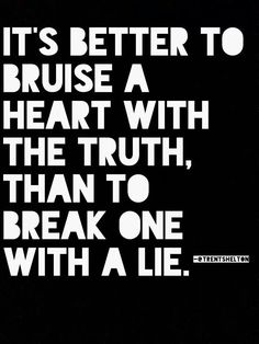 It's better to bruise a heart with the truth, than to break one with a lie.