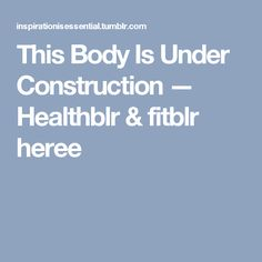 This Body Is Under Construction — Healthblr & fitblr heree