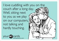 4 year Anniversary Ecard: I love cuddling with you on the couch after a long day. Well, sitting next to you as we play on our computers, not talking and hardly touching.