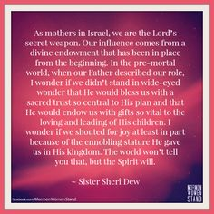 """""""As mothers in Israel, we are the Lord's secret weapon. Our influence comes from a divine endowment that has been in place from the beginning. In the pre-mortal world, when our Father described our role, I wonder if we didn't stand in wide-eyed wonder that He would bless us with a sacred trust so central to His plan and that He would endow us with gifts so vital to the loving and leading of His children. I wonder if..."""" ~ Sheri Dew #Motherhood #MormonWomenStand"""