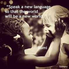 """""""Speak a new language so that the world will be a new world""""    Rumi"""