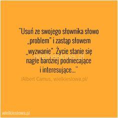 """Usuń ze swojego słownika słowo """"problem""""... #Camus-Albert,  #Motywujące-i-inspirujące, #Problemy-i-kłopoty, #Życie In Other Words, Life Motivation, Love Words, Word Art, Motto, Fitness Inspiration, Affirmations, Mindfulness, Wisdom"""