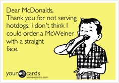 i'd like a McWeiner pl- HAHAHAHAHAHA i wouldnt survive and the worker would stare at me like im crazy