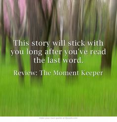 This story will stick with you long after you've read the last word.  BUY: http://www.amazon.com/The-Moment-Keeper-Buffy-Andrews-ebook/dp/B00FMZW2RM