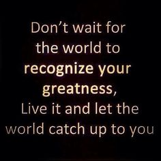 Live your greatness now.  #365DaysOfAwesome