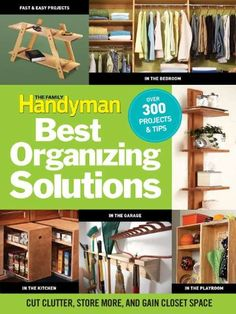 The Family Handyman's Best Organizing Solutions: Cut Clutter, Store More, and Gain Acres of Closet Space