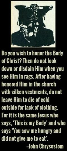 """Do you wish to honor the Body of Christ? Then do not look down or disdain Him when you see Him in rags. Catholic Quotes, Catholic Prayers, Religious Quotes, Orthodox Catholic, Catholic Saints, Christian Faith, Christian Quotes, Early Church Fathers, Year Of Mercy"