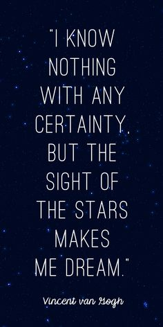 """I know nothing with any certainty, but the sight of the stars makes me dream."" Vincent van Gogh"