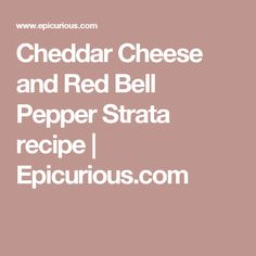 Cheddar Cheese and Red Bell Pepper Strata recipe | Epicurious.com