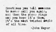 Sometimes you tell someone to never call you again, and then the phone rings and you hope it's them. It's the most twisted logic of all time. Love Me Quotes, Quotes To Live By, John Mayer Quotes, Meaningful Quotes, Inspirational Quotes, Twisted Quotes, Drunk Texts, Truth Of Life, Word Porn