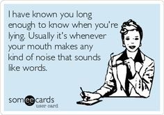 Funny Confession Ecard: I have known you long enough to know when you're lying. Usually it's whenever your mouth makes any kind of noise that sounds like words.
