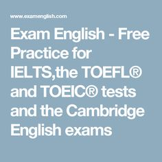 Exam English - Free Practice for IELTS,the TOEFL® and TOEIC® tests and the Cambridge English exams