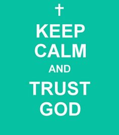 KEEP CALM AND TRUST GOD !!!! If you have never read the story of Job, you should!!!! Get your 1611 KING JAMES VERSON BIBLE and read it. If he could trust God with all he went through, you can to !!!