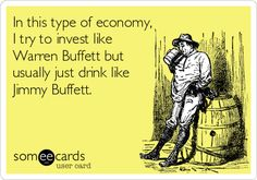 In this type of economy, I try to invest like Warren Buffett but usually just drink like Jimmy Buffett.