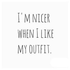 I'm nicer when I like my outfit. Fashion quote.