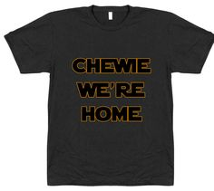 Chewie, We're Home T-Shirt. May the force be with you. Printed on the softest, smoothest, best looking short sleeve crew neck tee shirt available. 100% Cotton. Alternate design:
