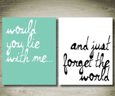 Would you lie with me and just forget the world -  That's it...it's going on 2 canvas' over my bed. Yep. Done and done.