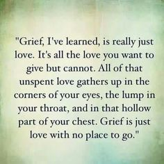 Grief I've learned, is really just Love. It's all you want to give but cannot. All of that unspent love gathers up In the corner of your eyes, lump in your throat And in that hollow part of your chest. Grief is just love with no place to go. Life Quotes Love, Great Quotes, Quotes To Live By, Me Quotes, Inspirational Quotes, Missing Quotes, Loss Of A Loved One Quotes, Missing Dad, Love Loss Quotes