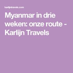 Myanmar in drie weken: onze route - Karlijn Travels