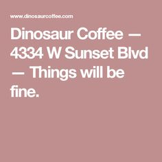 Dinosaur Coffee — 4334 W Sunset Blvd — Things will be fine.
