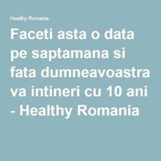Faceti asta o data pe saptamana si fata dumneavoastra va intineri cu 10 ani - Healthy Romania
