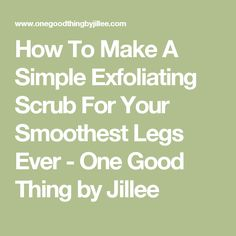 How To Make A Simple Exfoliating Scrub For Your Smoothest Legs Ever - One Good Thing by Jillee