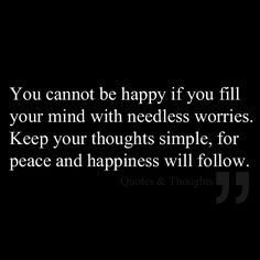 You cannot be happy if you fill your mind with needless worries. Keep your thoughts simple, for peace and happiness will follow.
