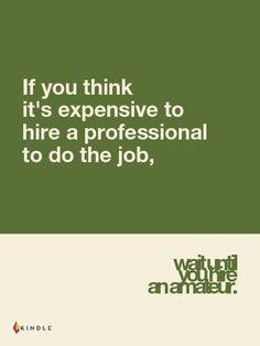 If You Think It's Expensive to Hire a Professional to do the Job, Wait Until You Hire an Amateur. Kindle Interactive