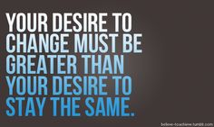 My desire for change is greater