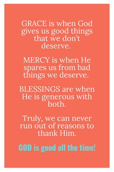 Grace is when GOD gives us good things that we don't deserve.   Mercy is when He spares us from bad things we deserve.   Blessings are when He is generous with both.  Truly, we can never run out of reasons to thank Him.  God is good all the time!