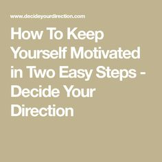 How To Keep Yourself Motivated in Two Easy Steps - Decide Your Direction