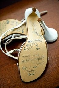 cute idea for friends after wedding, have them all sign your shoe with advice or a saying