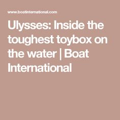 Ulysses: Inside the toughest toybox on the water | Boat International