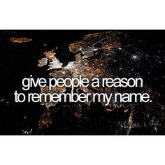 Okayy laugh.. but this is my number 1 goal in life is that when i die someone will look up my name and see how I changed the world and say wow id like to be like her.