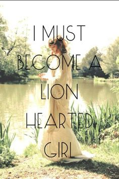 I must become a lion-hearted girl.  ~ Florence and the Machine