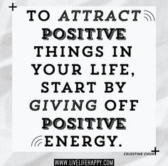 To attract positive things in your life, start by giving off positive energy. -Celestine Chua