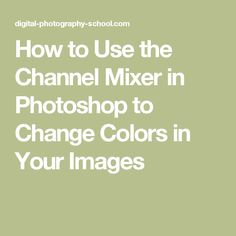 How to Use the Channel Mixer in Photoshop to Change Colors in Your Images