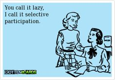 Yes,  I know a few people like this! Selective participation, uh huh, sure it is.    LAZY!!