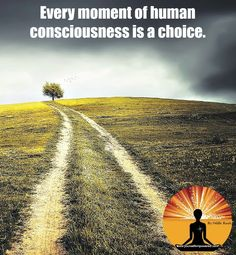 Every moment of #human #consciousness is a #choice.