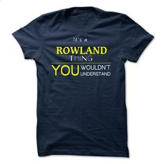 ROWLAND  - ITS A ROWLAND THING ! YOU WOULDNT UNDERSTAND - #shirt with quotes #hoodie jacket. MORE INFO => https://www.sunfrog.com/Valentines/ROWLAND--ITS-A-ROWLAND-THING-YOU-WOULDNT-UNDERSTAND.html?68278