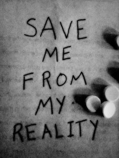 save me from reality.and take me to a place that ill be happy.wait its imposible to make me truely happy. Melencolia I, Sad Quotes, Life Quotes, Lonely Quotes, Quotes Images, Truth Quotes, Reality Quotes, Inspirational Quotes, Depression Quotes